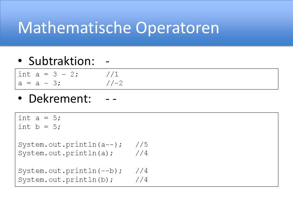 Mathematische Operatoren Subtraktion:- Dekrement: - - int a = 3 - 2; //1 a = a - 3;//-2 int a = 5; int b = 5; System.out.println(a--);//5 System.out.println(a);//4 System.out.println(--b);//4 System.out.println(b);//4