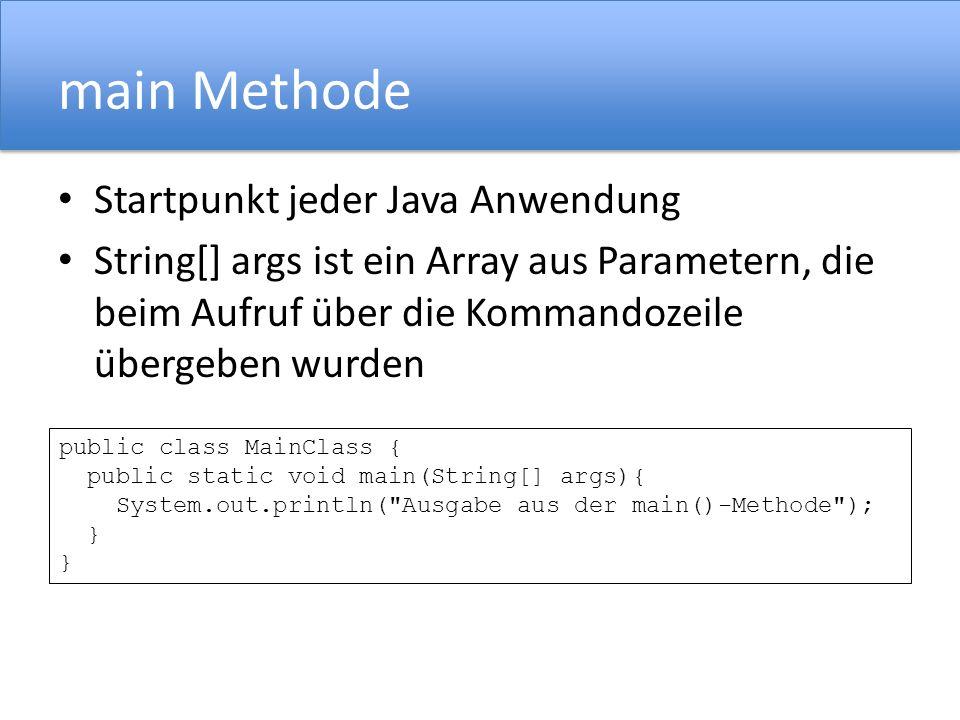 main Methode Startpunkt jeder Java Anwendung String[] args ist ein Array aus Parametern, die beim Aufruf über die Kommandozeile übergeben wurden public class MainClass { public static void main(String[] args){ System.out.println( Ausgabe aus der main()-Methode ); } }