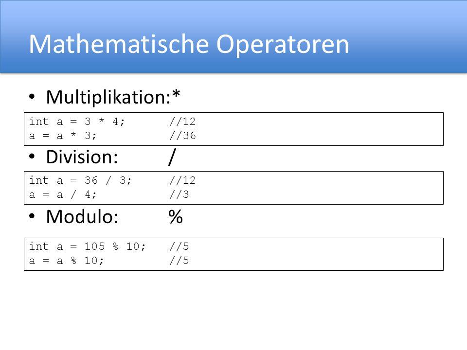 Mathematische Operatoren Multiplikation:* Division:/ Modulo:% int a = 3 * 4;//12 a = a * 3;//36 int a = 36 / 3;//12 a = a / 4;//3 int a = 105 % 10;//5 a = a % 10;//5