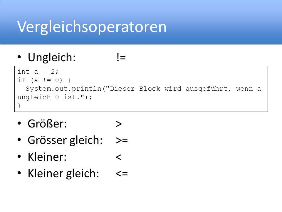Vergleichsoperatoren Ungleich:!= Größer:> Grösser gleich:>= Kleiner:< Kleiner gleich:<= int a = 2; if (a != 0) { System.out.println( Dieser Block wird ausgeführt, wenn a ungleich 0 ist. ); }