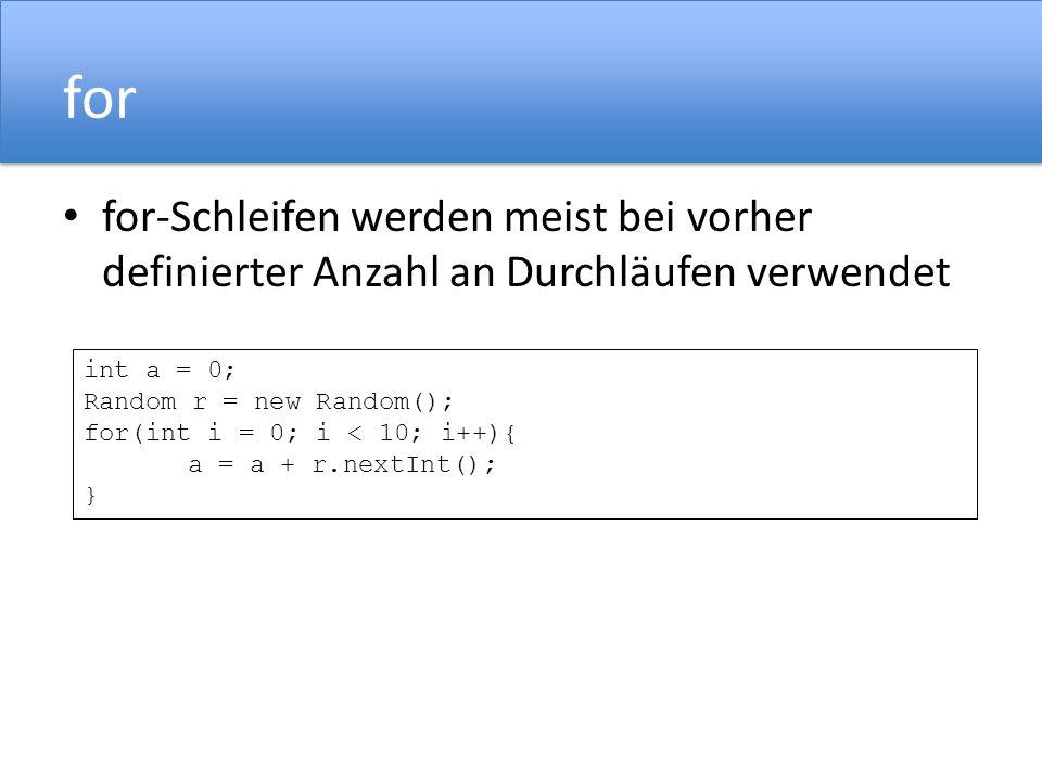 for for-Schleifen werden meist bei vorher definierter Anzahl an Durchläufen verwendet int a = 0; Random r = new Random(); for(int i = 0; i < 10; i++){ a = a + r.nextInt(); }
