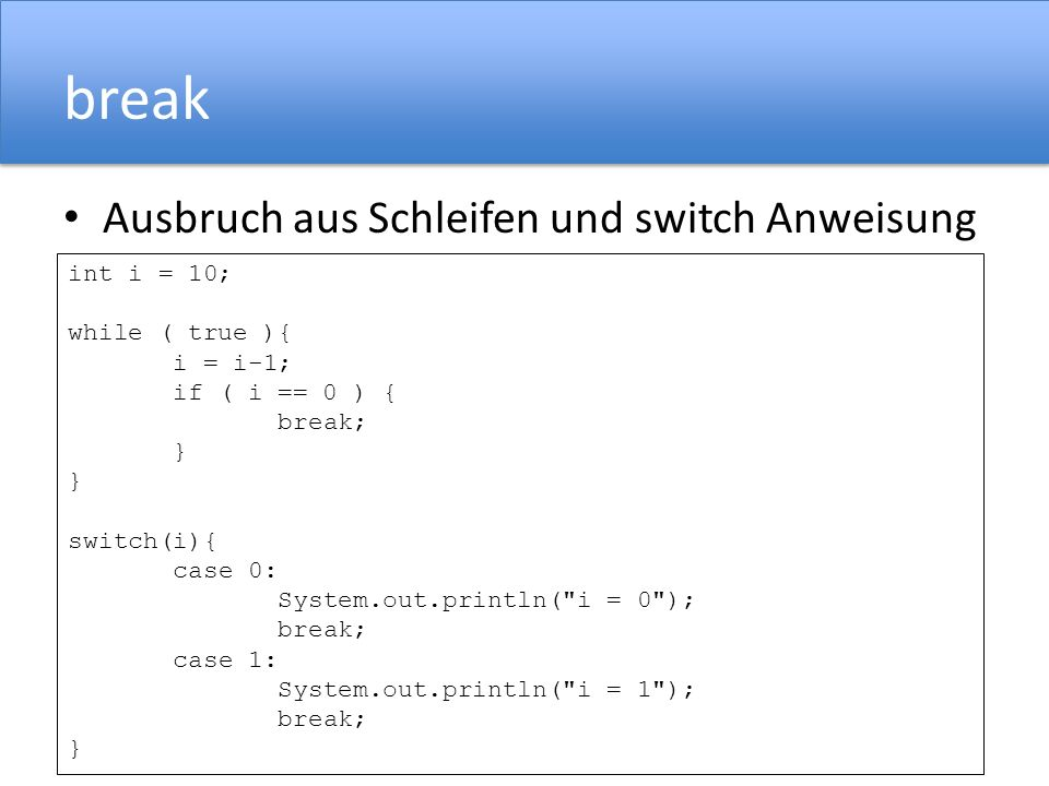 break Ausbruch aus Schleifen und switch Anweisung int i = 10; while ( true ){ i = i-1; if ( i == 0 ) { break; } switch(i){ case 0: System.out.println(
