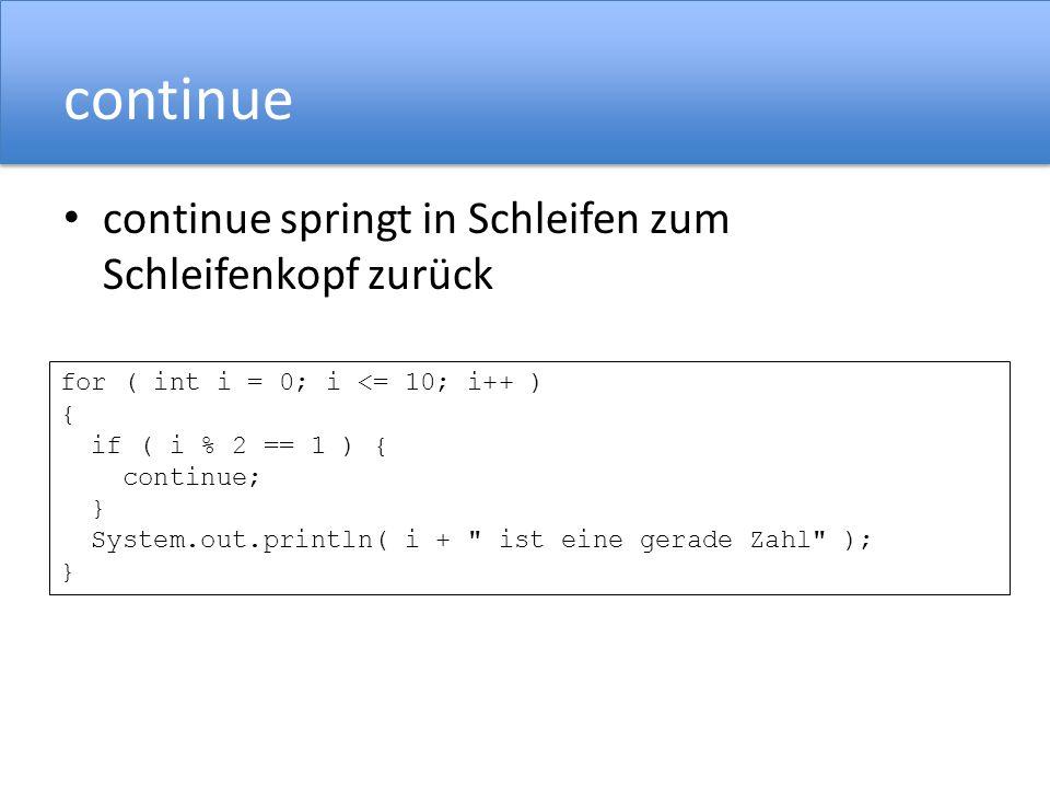 continue continue springt in Schleifen zum Schleifenkopf zurück for ( int i = 0; i <= 10; i++ ) { if ( i % 2 == 1 ) { continue; } System.out.println( i + ist eine gerade Zahl ); }