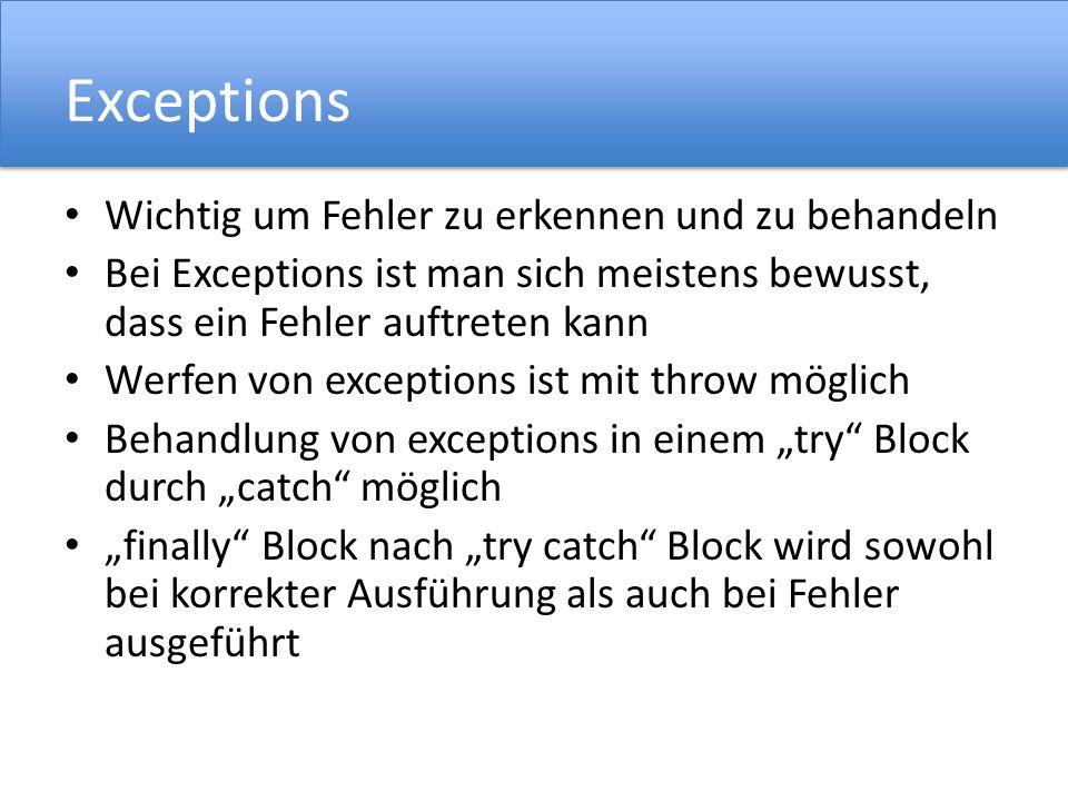 Exceptions Wichtig um Fehler zu erkennen und zu behandeln Bei Exceptions ist man sich meistens bewusst, dass ein Fehler auftreten kann Werfen von exceptions ist mit throw möglich Behandlung von exceptions in einem try Block durch catch möglich finally Block nach try catch Block wird sowohl bei korrekter Ausführung als auch bei Fehler ausgeführt