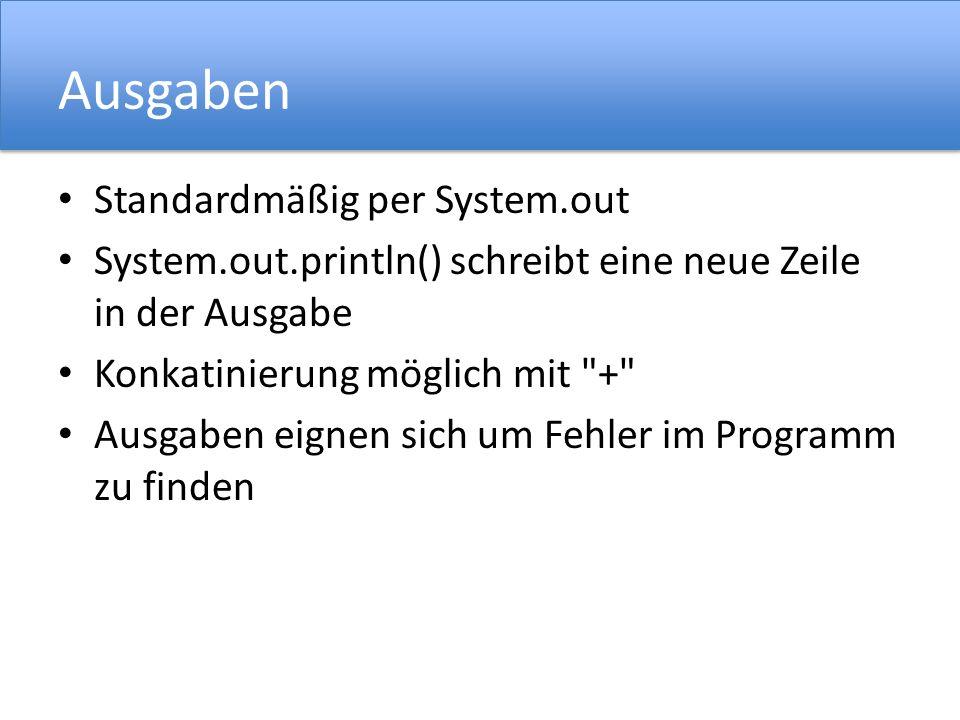 Ausgaben Standardmäßig per System.out System.out.println() schreibt eine neue Zeile in der Ausgabe Konkatinierung möglich mit + Ausgaben eignen sich um Fehler im Programm zu finden