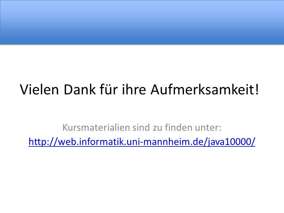 Vielen Dank für ihre Aufmerksamkeit! Kursmaterialien sind zu finden unter: http://web.informatik.uni-mannheim.de/java10000/