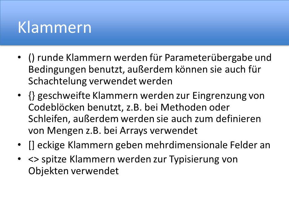 Klammern () runde Klammern werden für Parameterübergabe und Bedingungen benutzt, außerdem können sie auch für Schachtelung verwendet werden {} geschweifte Klammern werden zur Eingrenzung von Codeblöcken benutzt, z.B.