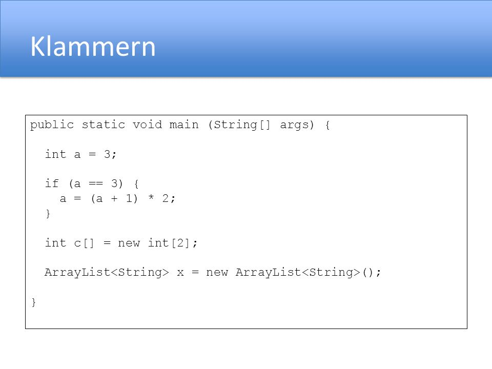 Klammern public static void main (String[] args) { int a = 3; if (a == 3) { a = (a + 1) * 2; } int c[] = new int[2]; ArrayList x = new ArrayList (); }