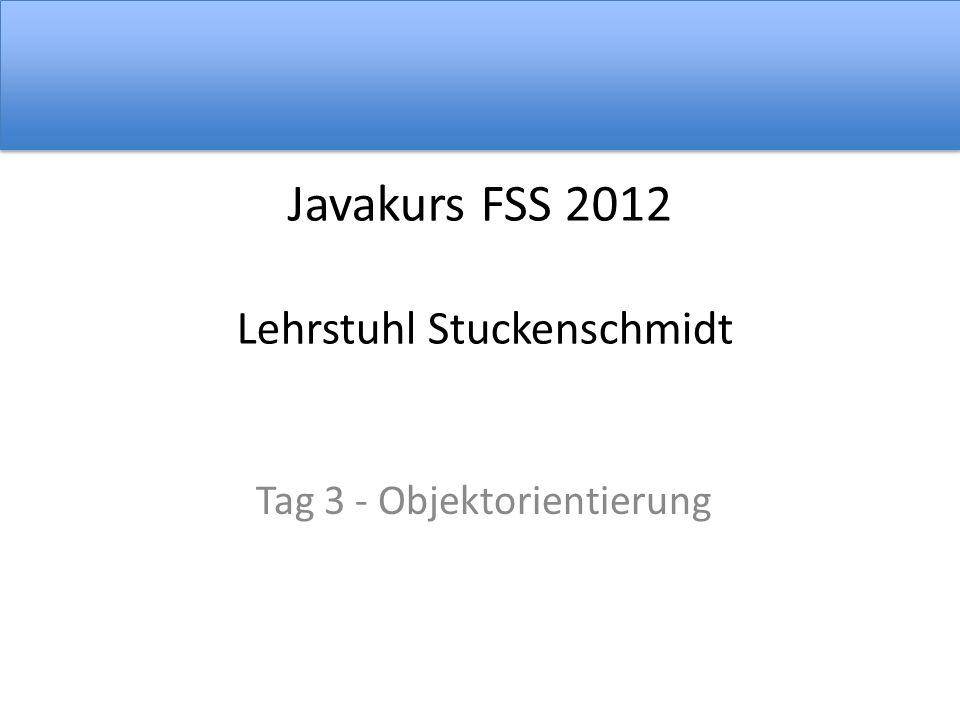 Javakurs FSS 2012 Lehrstuhl Stuckenschmidt Tag 3 - Objektorientierung