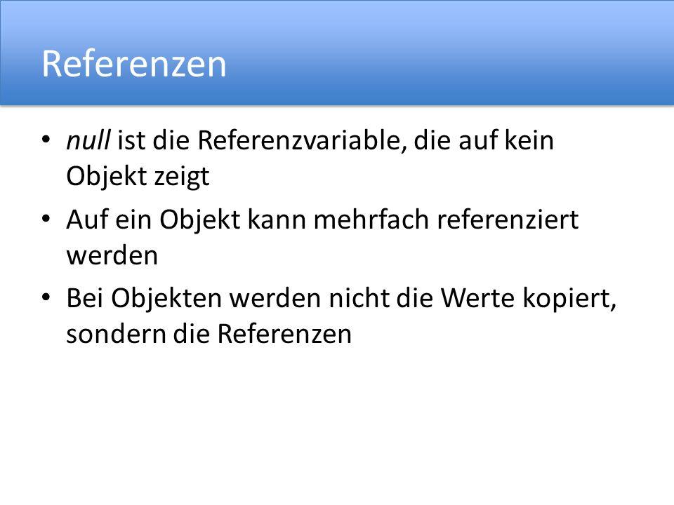 Referenzen null ist die Referenzvariable, die auf kein Objekt zeigt Auf ein Objekt kann mehrfach referenziert werden Bei Objekten werden nicht die Werte kopiert, sondern die Referenzen
