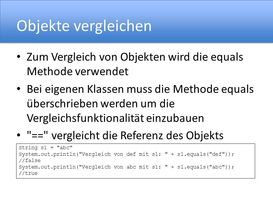 Objekte vergleichen Zum Vergleich von Objekten wird die equals Methode verwendet Bei eigenen Klassen muss die Methode equals überschrieben werden um die Vergleichsfunktionalität einzubauen == vergleicht die Referenz des Objekts String s1 = abc System.out.println( Vergleich von def mit s1: + s1.equals( def )); //false System.out.println( Vergleich von abc mit s1: + s1.equals( abc )); //true