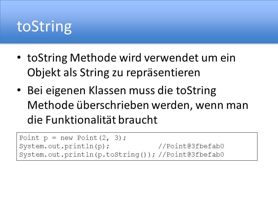 toString toString Methode wird verwendet um ein Objekt als String zu repräsentieren Bei eigenen Klassen muss die toString Methode überschrieben werden, wenn man die Funktionalität braucht Point p = new Point(2, 3); System.out.println(p);//Point@3fbefab0 System.out.println(p.toString());//Point@3fbefab0
