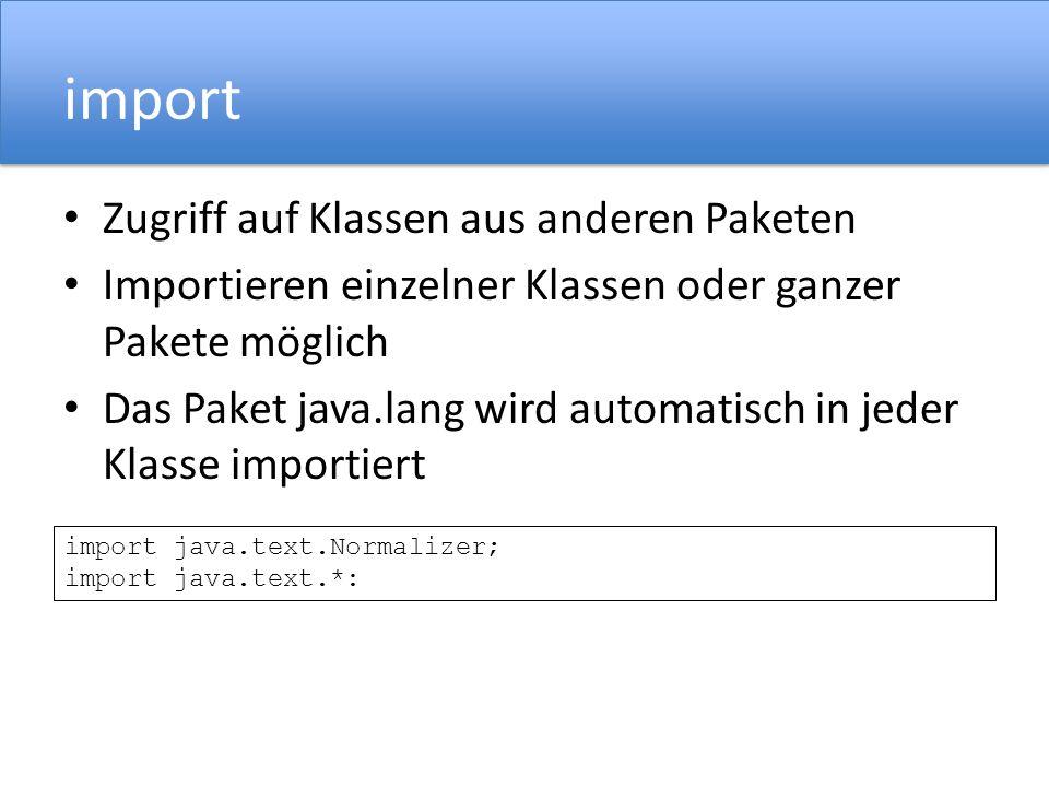 import Zugriff auf Klassen aus anderen Paketen Importieren einzelner Klassen oder ganzer Pakete möglich Das Paket java.lang wird automatisch in jeder Klasse importiert import java.text.Normalizer; import java.text.*: