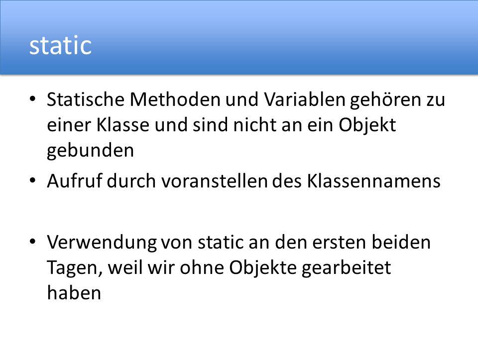 static Statische Methoden und Variablen gehören zu einer Klasse und sind nicht an ein Objekt gebunden Aufruf durch voranstellen des Klassennamens Verwendung von static an den ersten beiden Tagen, weil wir ohne Objekte gearbeitet haben