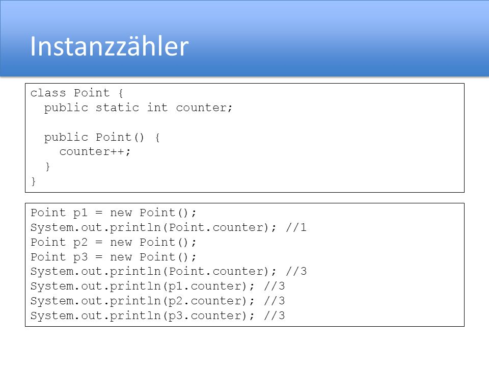 Instanzzähler class Point { public static int counter; public Point() { counter++; } Point p1 = new Point(); System.out.println(Point.counter); //1 Po