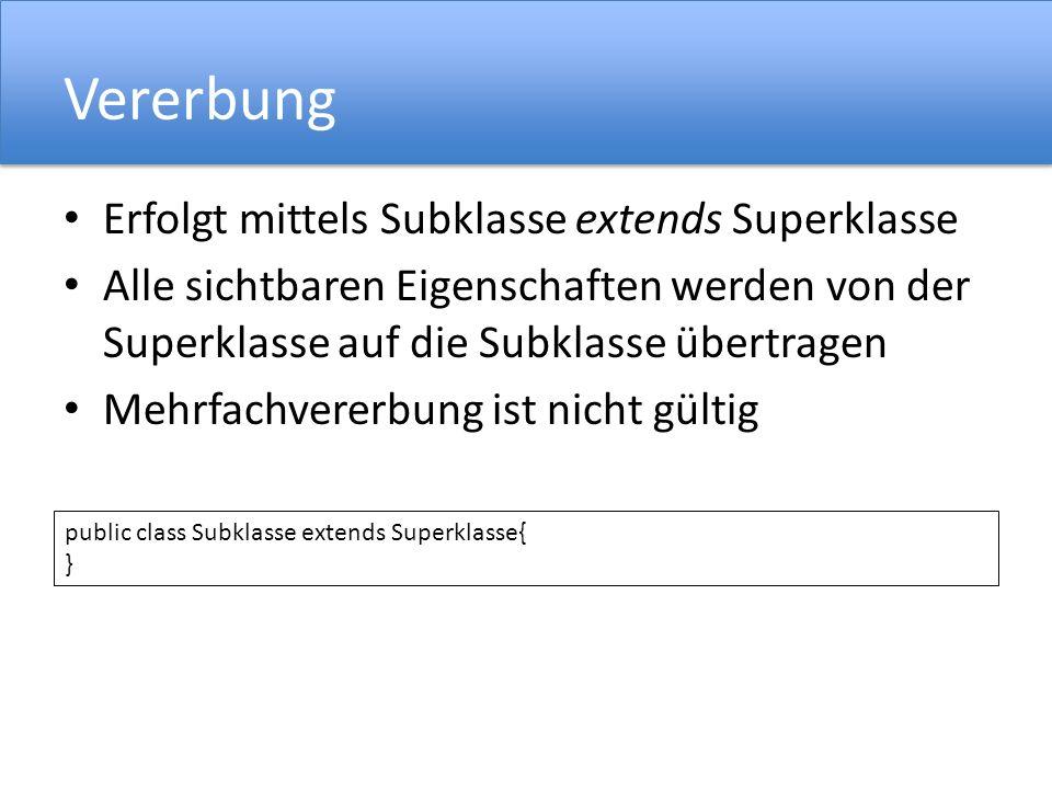 Vererbung Erfolgt mittels Subklasse extends Superklasse Alle sichtbaren Eigenschaften werden von der Superklasse auf die Subklasse übertragen Mehrfachvererbung ist nicht gültig public class Subklasse extends Superklasse{ }