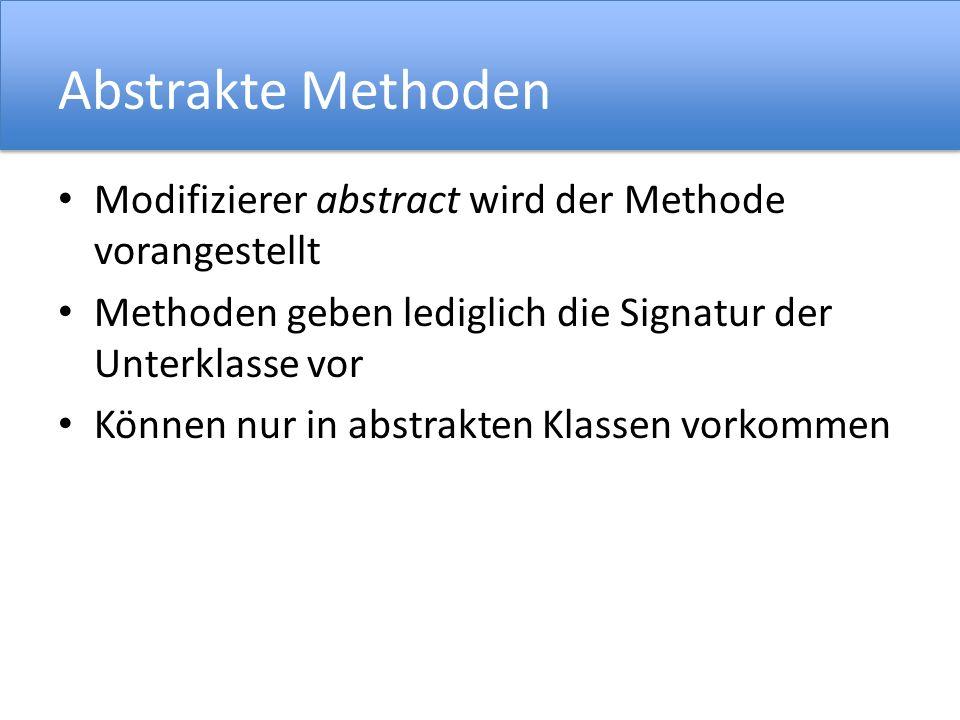 Abstrakte Methoden Modifizierer abstract wird der Methode vorangestellt Methoden geben lediglich die Signatur der Unterklasse vor Können nur in abstrakten Klassen vorkommen