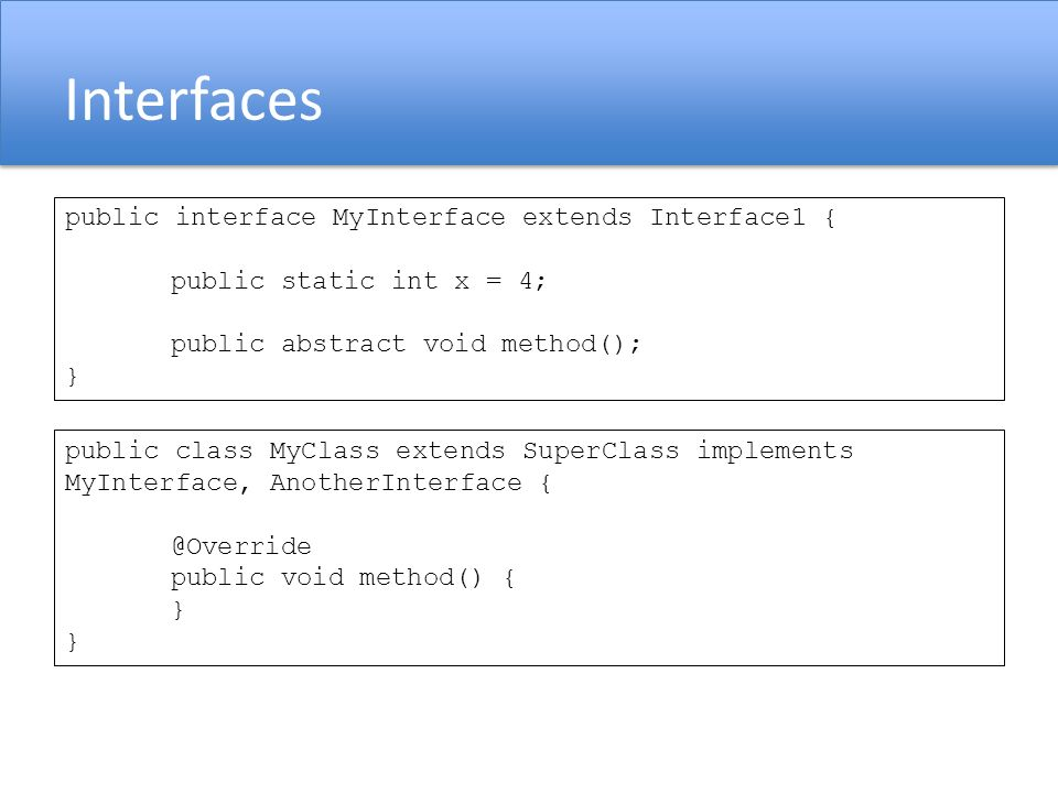 Interfaces public interface MyInterface extends Interface1 { public static int x = 4; public abstract void method(); } public class MyClass extends Su
