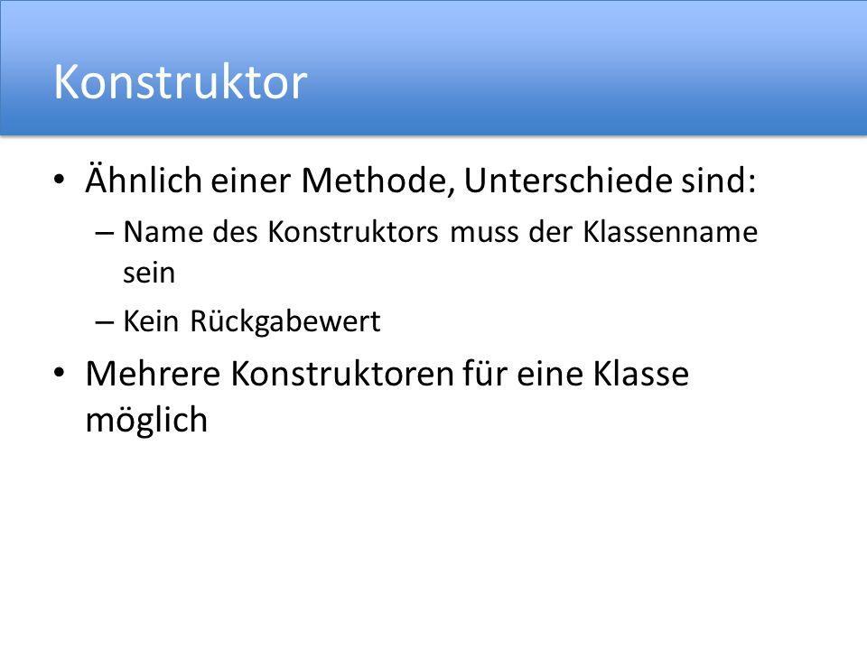 Konstruktor Ähnlich einer Methode, Unterschiede sind: – Name des Konstruktors muss der Klassenname sein – Kein Rückgabewert Mehrere Konstruktoren für eine Klasse möglich