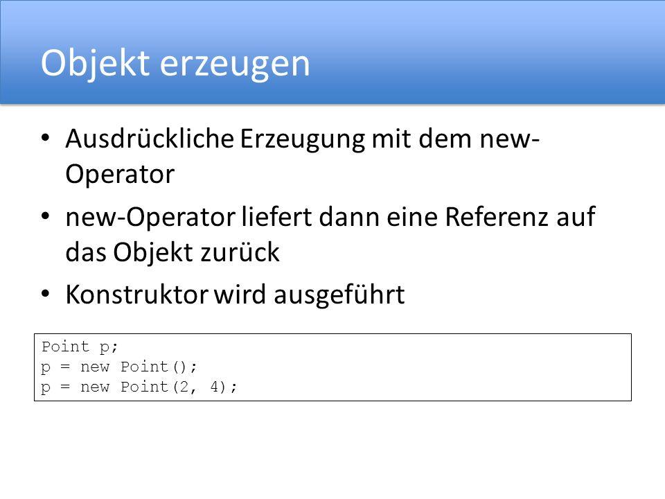 Objekt erzeugen Ausdrückliche Erzeugung mit dem new- Operator new-Operator liefert dann eine Referenz auf das Objekt zurück Konstruktor wird ausgeführt Point p; p = new Point(); p = new Point(2, 4);