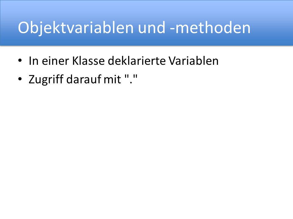Objektvariablen und -methoden In einer Klasse deklarierte Variablen Zugriff darauf mit .