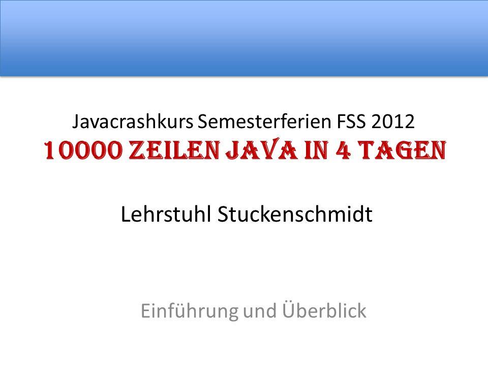 Javacrashkurs Semesterferien FSS 2012 10000 Zeilen Java in 4 Tagen Lehrstuhl Stuckenschmidt Einführung und Überblick