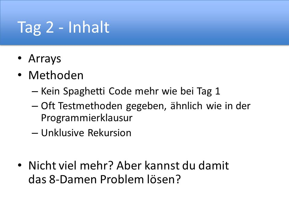 Tag 2 - Inhalt Arrays Methoden – Kein Spaghetti Code mehr wie bei Tag 1 – Oft Testmethoden gegeben, ähnlich wie in der Programmierklausur – Unklusive Rekursion Nicht viel mehr.