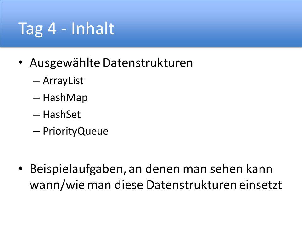 Tag 4 - Inhalt Ausgewählte Datenstrukturen – ArrayList – HashMap – HashSet – PriorityQueue Beispielaufgaben, an denen man sehen kann wann/wie man dies