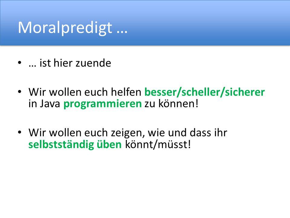 Moralpredigt … … ist hier zuende Wir wollen euch helfen besser/scheller/sicherer in Java programmieren zu können.