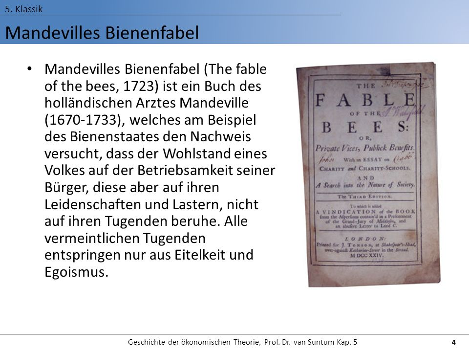 Mandevilles Bienenfabel 5. Klassik Geschichte der ökonomischen Theorie, Prof. Dr. van Suntum Kap. 5 4 Mandevilles Bienenfabel (The fable of the bees,