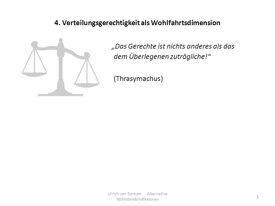 4. Verteilungsgerechtigkeit als Wohlfahrtsdimension Ulrich van Suntum Alternative Wohlstandsindikatoren 1 Das Gerechte ist nichts anderes als das dem
