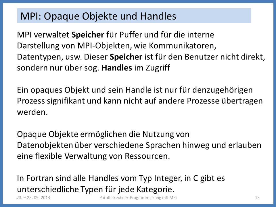 23. – 25. 09. 2013Parallelrechner-Programmierung mit MPI13 MPI: Opaque Objekte und Handles MPI verwaltet Speicher für Puffer und für die interne Darst
