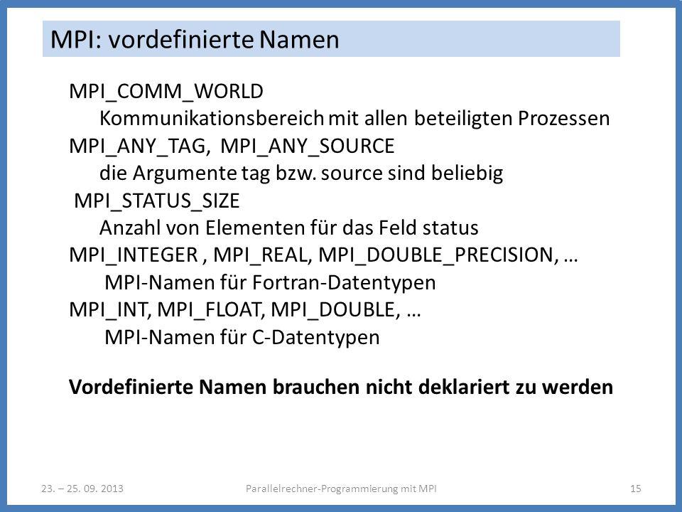 23. – 25. 09. 2013Parallelrechner-Programmierung mit MPI15 MPI: vordefinierte Namen MPI_COMM_WORLD Kommunikationsbereich mit allen beteiligten Prozess