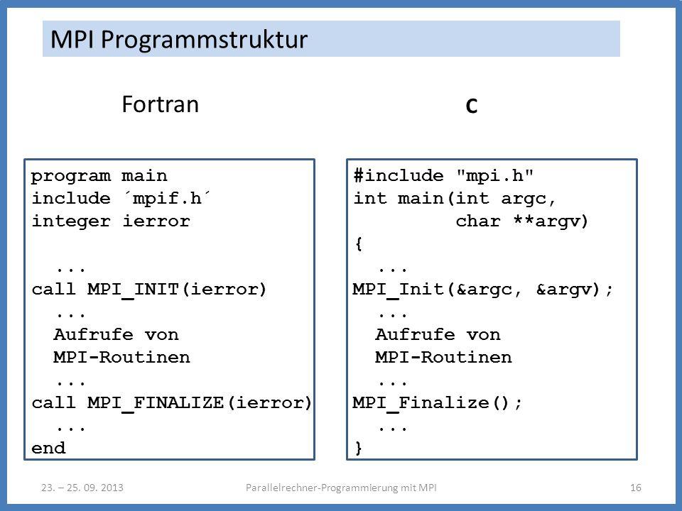 23. – 25. 09. 2013Parallelrechner-Programmierung mit MPI16 MPI Programmstruktur Fortran program main include ´mpif.h´ integer ierror... call MPI_INIT(