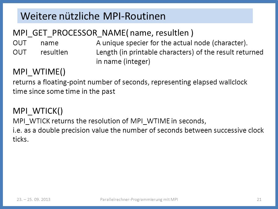 23. – 25. 09. 2013Parallelrechner-Programmierung mit MPI21 Weitere nützliche MPI-Routinen MPI_GET_PROCESSOR_NAME( name, resultlen ) OUT name A unique