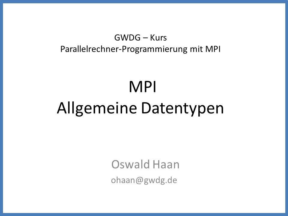 GWDG – Kurs Parallelrechner-Programmierung mit MPI MPI Allgemeine Datentypen Oswald Haan ohaan@gwdg.de