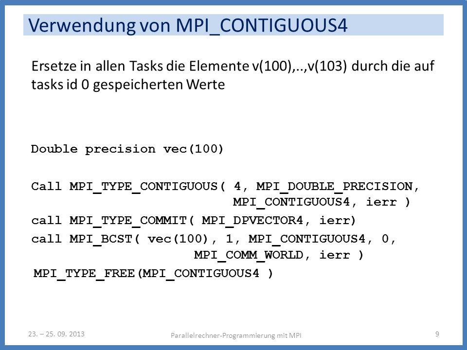 Ersetze in allen Tasks die Elemente v(100),..,v(103) durch die auf tasks id 0 gespeicherten Werte Double precision vec(100) Call MPI_TYPE_CONTIGUOUS( 4, MPI_DOUBLE_PRECISION, MPI_CONTIGUOUS4, ierr ) call MPI_TYPE_COMMIT( MPI_DPVECTOR4, ierr) call MPI_BCST( vec(100), 1, MPI_CONTIGUOUS4, 0, MPI_COMM_WORLD, ierr ) MPI_TYPE_FREE(MPI_CONTIGUOUS4 ) Parallelrechner-Programmierung mit MPI 923.