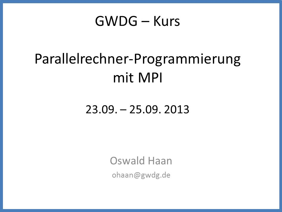 GWDG – Kurs Parallelrechner-Programmierung mit MPI 23.09. – 25.09. 2013 Oswald Haan ohaan@gwdg.de