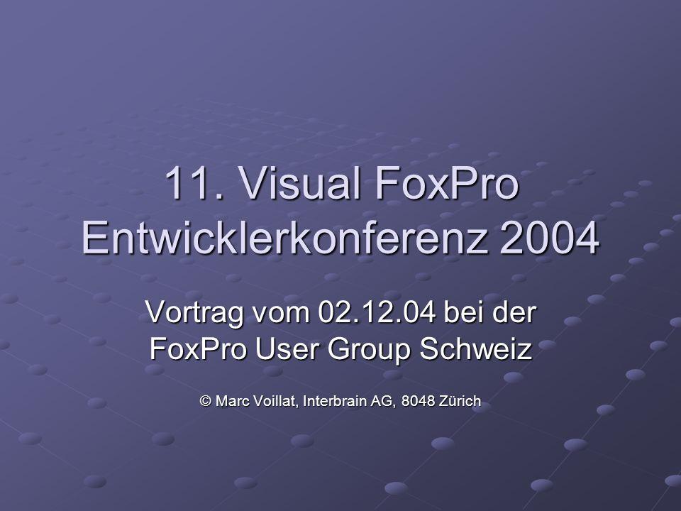 11. Visual FoxPro Entwicklerkonferenz 2004 Vortrag vom 02.12.04 bei der FoxPro User Group Schweiz © Marc Voillat, Interbrain AG, 8048 Zürich