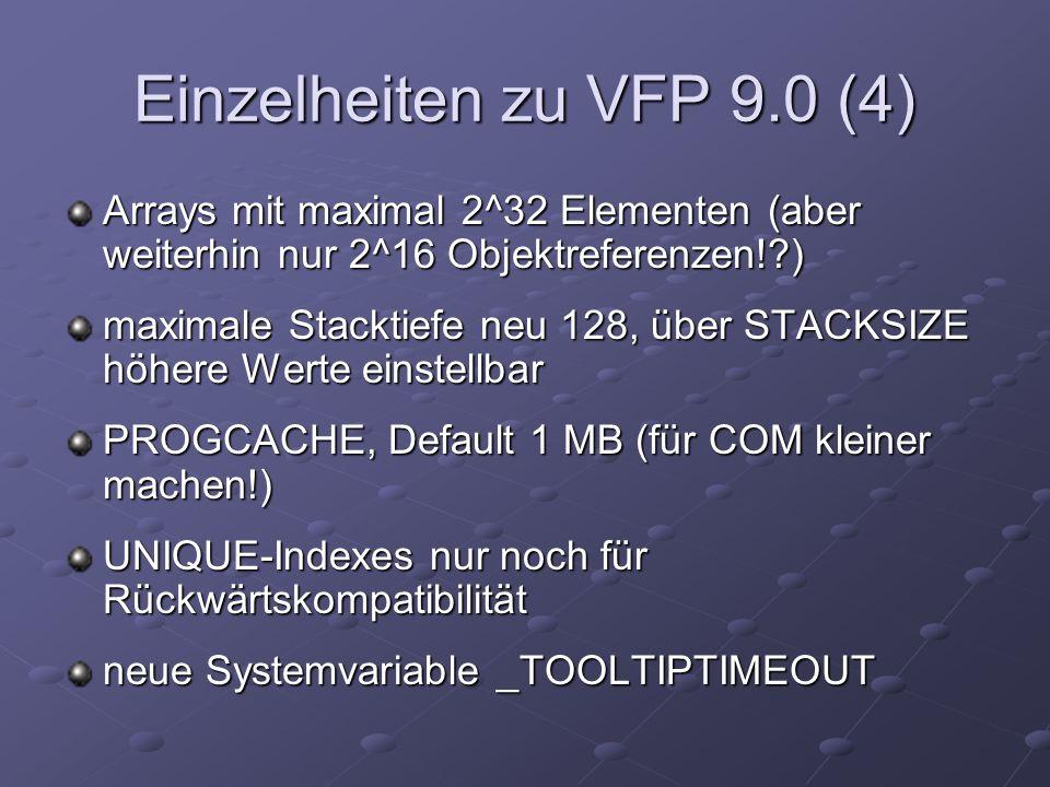 Einzelheiten zu VFP 9.0 (4) Arrays mit maximal 2^32 Elementen (aber weiterhin nur 2^16 Objektreferenzen! ) maximale Stacktiefe neu 128, über STACKSIZE höhere Werte einstellbar PROGCACHE, Default 1 MB (für COM kleiner machen!) UNIQUE-Indexes nur noch für Rückwärtskompatibilität neue Systemvariable _TOOLTIPTIMEOUT