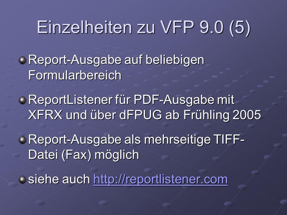 Einzelheiten zu VFP 9.0 (5) Report-Ausgabe auf beliebigen Formularbereich ReportListener für PDF-Ausgabe mit XFRX und über dFPUG ab Frühling 2005 Report-Ausgabe als mehrseitige TIFF- Datei (Fax) möglich siehe auch http://reportlistener.com http://reportlistener.com