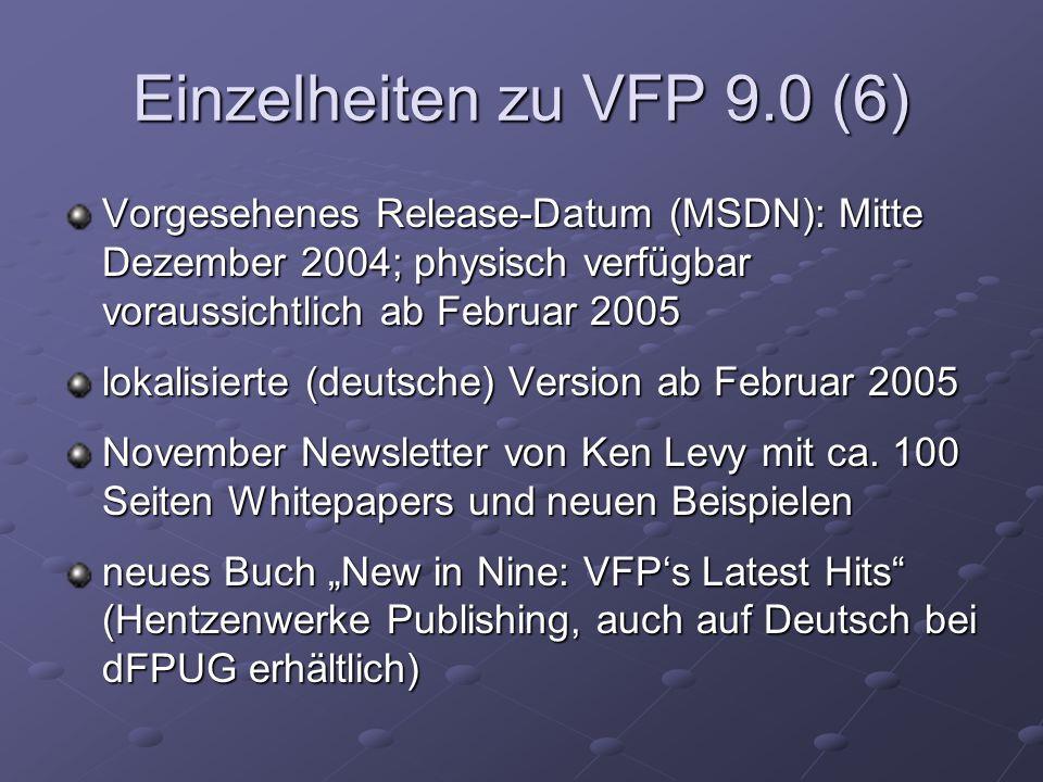 Einzelheiten zu VFP 9.0 (6) Vorgesehenes Release-Datum (MSDN): Mitte Dezember 2004; physisch verfügbar voraussichtlich ab Februar 2005 lokalisierte (deutsche) Version ab Februar 2005 November Newsletter von Ken Levy mit ca.
