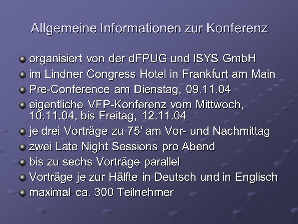 Allgemeine Informationen zur Konferenz organisiert von der dFPUG und ISYS GmbH im Lindner Congress Hotel in Frankfurt am Main Pre-Conference am Dienstag, 09.11.04 eigentliche VFP-Konferenz vom Mittwoch, 10.11.04, bis Freitag, 12.11.04 je drei Vorträge zu 75 am Vor- und Nachmittag zwei Late Night Sessions pro Abend bis zu sechs Vorträge parallel Vorträge je zur Hälfte in Deutsch und in Englisch maximal ca.