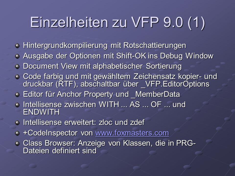 Einzelheiten zu VFP 9.0 (1) Hintergrundkompilierung mit Rotschattierungen Ausgabe der Optionen mit Shift-OK ins Debug Window Document View mit alphabetischer Sortierung Code farbig und mit gewähltem Zeichensatz kopier- und druckbar (RTF), abschaltbar über _VFP.EditorOptions Editor für Anchor Property und _MemberData Intellisense zwischen WITH...