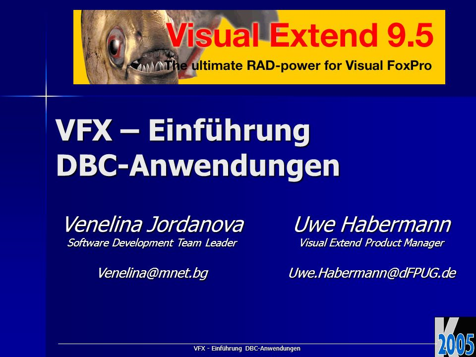 VFX - Einführung DBC-Anwendungen VFX – Einführung DBC-Anwendungen Venelina Jordanova Software Development Team Leader Venelina@mnet.bg Uwe Habermann Visual Extend Product Manager Uwe.Habermann@dFPUG.de
