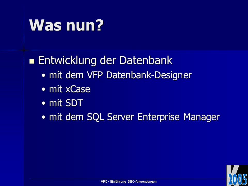 VFX - Einführung DBC-Anwendungen Was nun? Entwicklung der Datenbank Entwicklung der Datenbank mit dem VFP Datenbank-Designermit dem VFP Datenbank-Desi