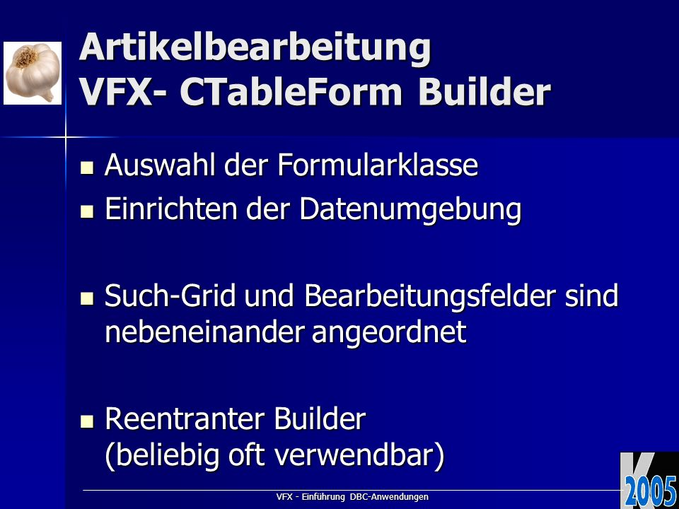 VFX - Einführung DBC-Anwendungen Artikelbearbeitung VFX- CTableForm Builder Auswahl der Formularklasse Auswahl der Formularklasse Einrichten der Datenumgebung Einrichten der Datenumgebung Such-Grid und Bearbeitungsfelder sind nebeneinander angeordnet Such-Grid und Bearbeitungsfelder sind nebeneinander angeordnet Reentranter Builder (beliebig oft verwendbar) Reentranter Builder (beliebig oft verwendbar)