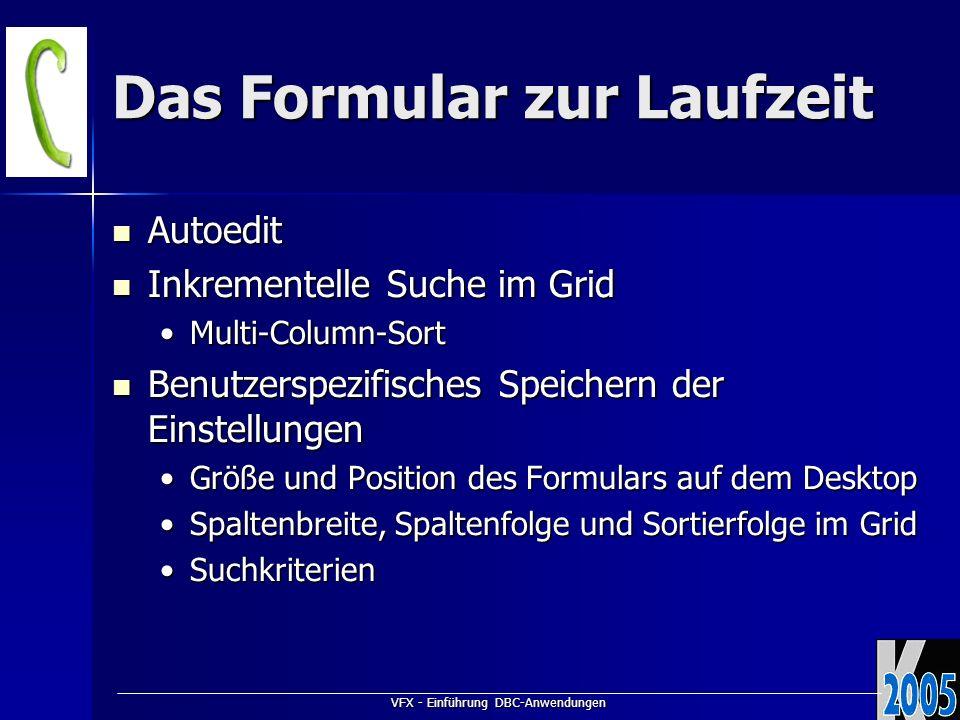 VFX - Einführung DBC-Anwendungen Das Formular zur Laufzeit Autoedit Autoedit Inkrementelle Suche im Grid Inkrementelle Suche im Grid Multi-Column-SortMulti-Column-Sort Benutzerspezifisches Speichern der Einstellungen Benutzerspezifisches Speichern der Einstellungen Größe und Position des Formulars auf dem DesktopGröße und Position des Formulars auf dem Desktop Spaltenbreite, Spaltenfolge und Sortierfolge im GridSpaltenbreite, Spaltenfolge und Sortierfolge im Grid SuchkriterienSuchkriterien