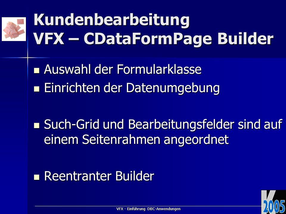 VFX - Einführung DBC-Anwendungen Kundenbearbeitung VFX – CDataFormPage Builder Auswahl der Formularklasse Auswahl der Formularklasse Einrichten der Datenumgebung Einrichten der Datenumgebung Such-Grid und Bearbeitungsfelder sind auf einem Seitenrahmen angeordnet Such-Grid und Bearbeitungsfelder sind auf einem Seitenrahmen angeordnet Reentranter Builder Reentranter Builder
