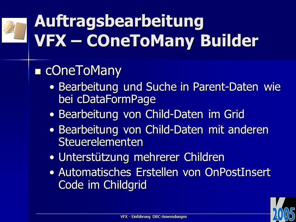 VFX - Einführung DBC-Anwendungen Auftragsbearbeitung VFX – COneToMany Builder cOneToMany cOneToMany Bearbeitung und Suche in Parent-Daten wie bei cDataFormPageBearbeitung und Suche in Parent-Daten wie bei cDataFormPage Bearbeitung von Child-Daten im GridBearbeitung von Child-Daten im Grid Bearbeitung von Child-Daten mit anderen SteuerelementenBearbeitung von Child-Daten mit anderen Steuerelementen Unterstützung mehrerer ChildrenUnterstützung mehrerer Children Automatisches Erstellen von OnPostInsert Code im ChildgridAutomatisches Erstellen von OnPostInsert Code im Childgrid